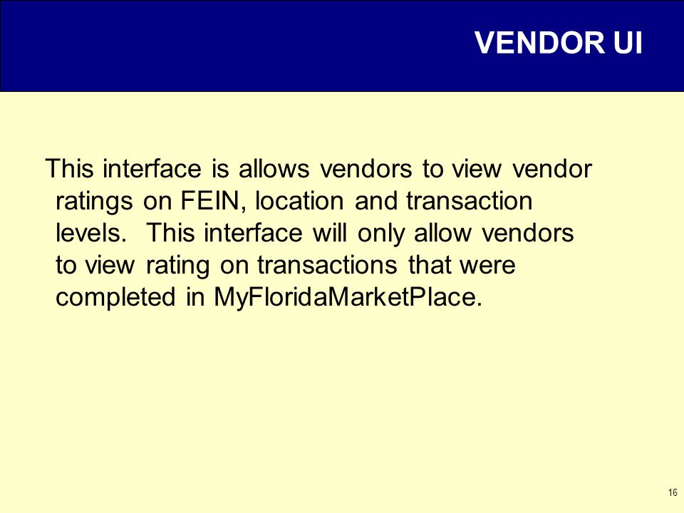 16 VENDOR UI This interface is allows vendors to view vendor ratings on FEIN, location and transaction levels.