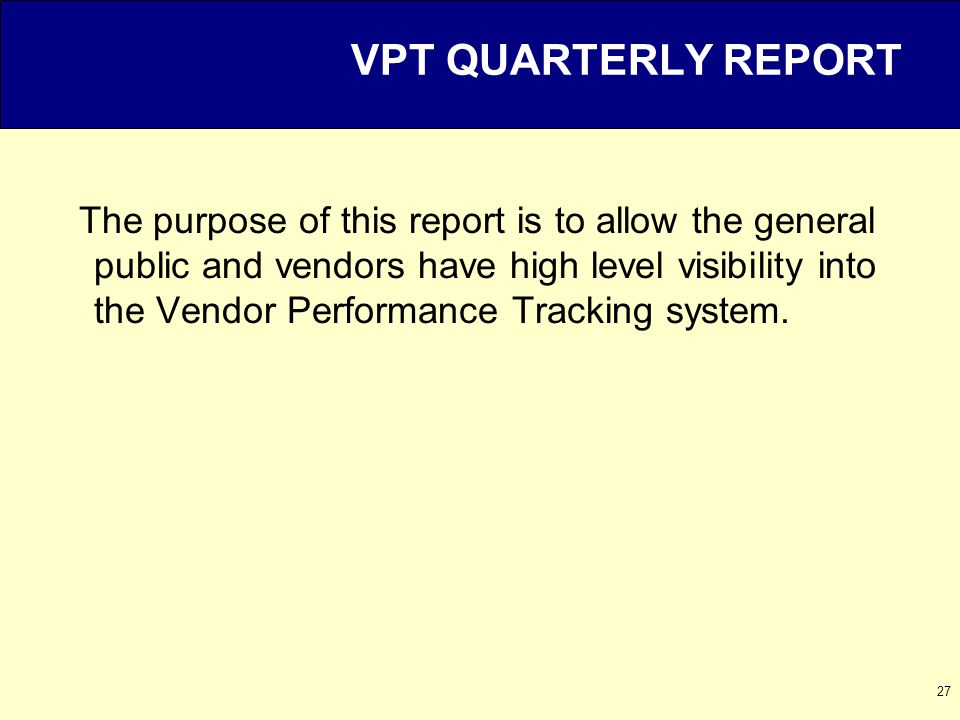 27 VPT QUARTERLY REPORT The purpose of this report is to allow the general public and vendors have high level visibility into the Vendor Performance Tracking system.