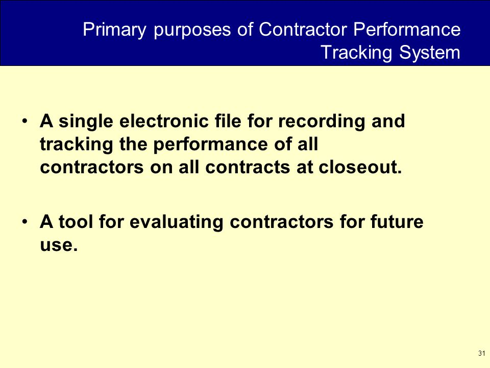 31 Primary purposes of Contractor Performance Tracking System A single electronic file for recording and tracking the performance of all contractors on all contracts at closeout.