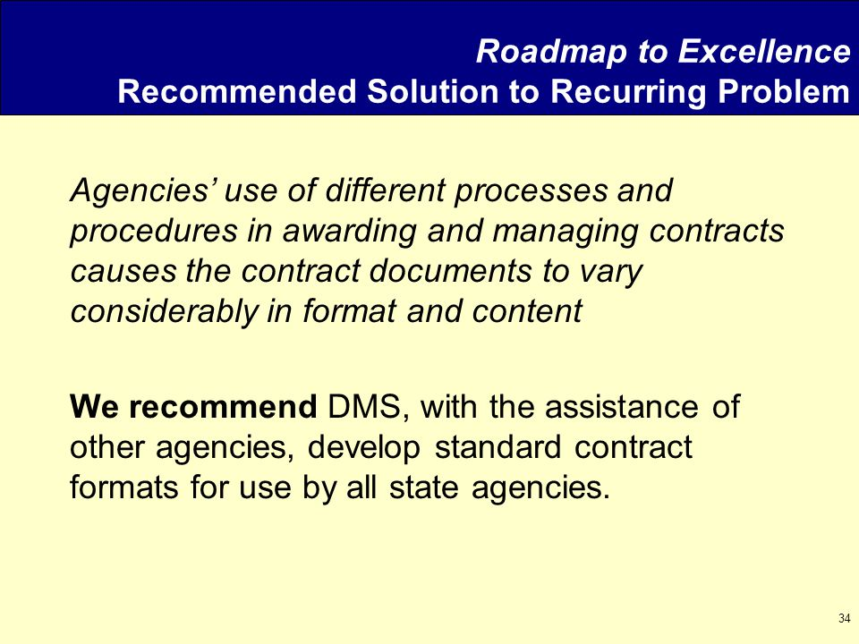 34 Roadmap to Excellence Recommended Solution to Recurring Problem Agencies' use of different processes and procedures in awarding and managing contracts causes the contract documents to vary considerably in format and content We recommend DMS, with the assistance of other agencies, develop standard contract formats for use by all state agencies.