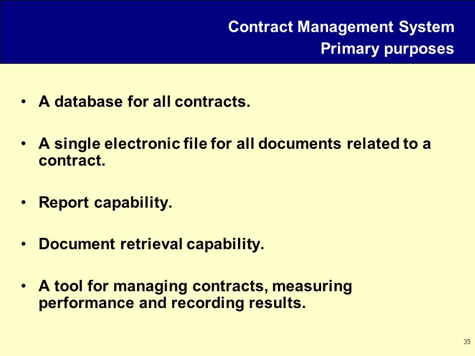 35 Contract Management System Primary purposes A database for all contracts.