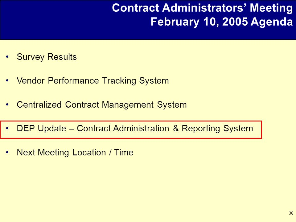 36 Contract Administrators' Meeting February 10, 2005 Agenda Survey Results Vendor Performance Tracking System Centralized Contract Management System DEP Update – Contract Administration & Reporting System Next Meeting Location / Time