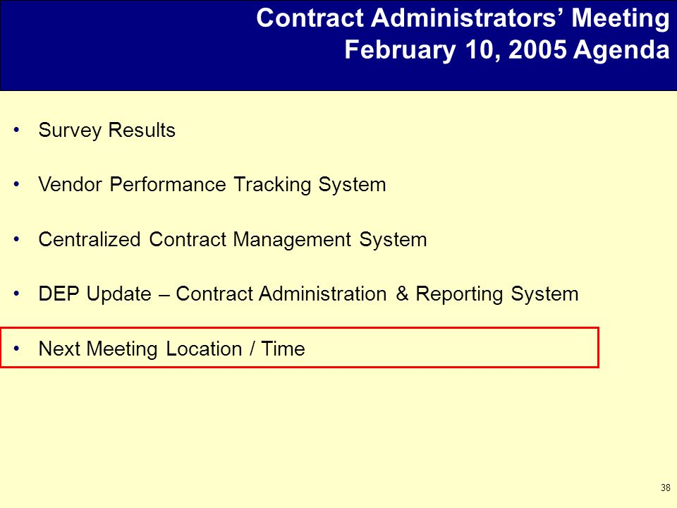 38 Contract Administrators' Meeting February 10, 2005 Agenda Survey Results Vendor Performance Tracking System Centralized Contract Management System DEP Update – Contract Administration & Reporting System Next Meeting Location / Time