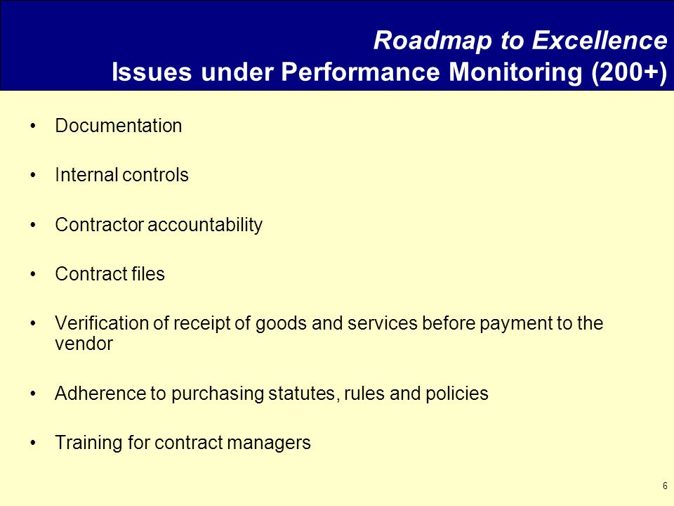 6 Roadmap to Excellence Issues under Performance Monitoring (200+) Documentation Internal controls Contractor accountability Contract files Verification of receipt of goods and services before payment to the vendor Adherence to purchasing statutes, rules and policies Training for contract managers
