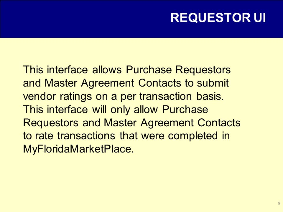 8 REQUESTOR UI This interface allows Purchase Requestors and Master Agreement Contacts to submit vendor ratings on a per transaction basis.