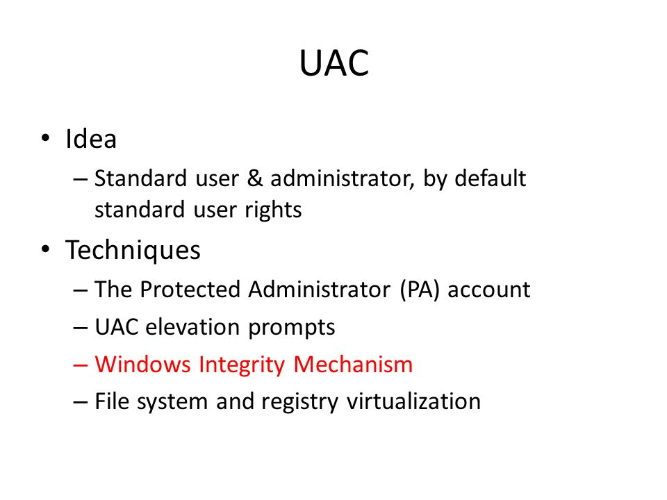 UAC Idea – Standard user & administrator, by default standard user rights Techniques – The Protected Administrator (PA) account – UAC elevation prompts – Windows Integrity Mechanism – File system and registry virtualization