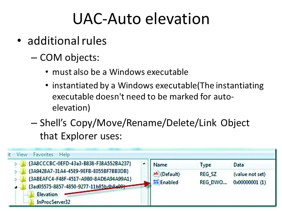 UAC-Auto elevation additional rules – COM objects: must also be a Windows executable instantiated by a Windows executable(The instantiating executable doesn t need to be marked for auto- elevation) – Shell's Copy/Move/Rename/Delete/Link Object that Explorer uses: