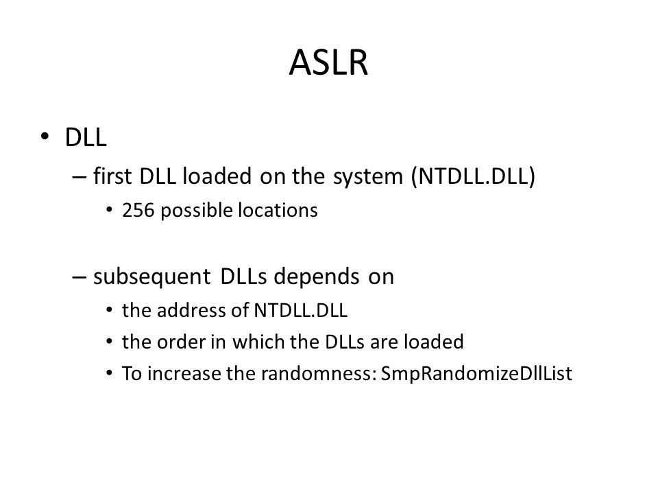 ASLR DLL – first DLL loaded on the system (NTDLL.DLL) 256 possible locations – subsequent DLLs depends on the address of NTDLL.DLL the order in which the DLLs are loaded To increase the randomness: SmpRandomizeDllList