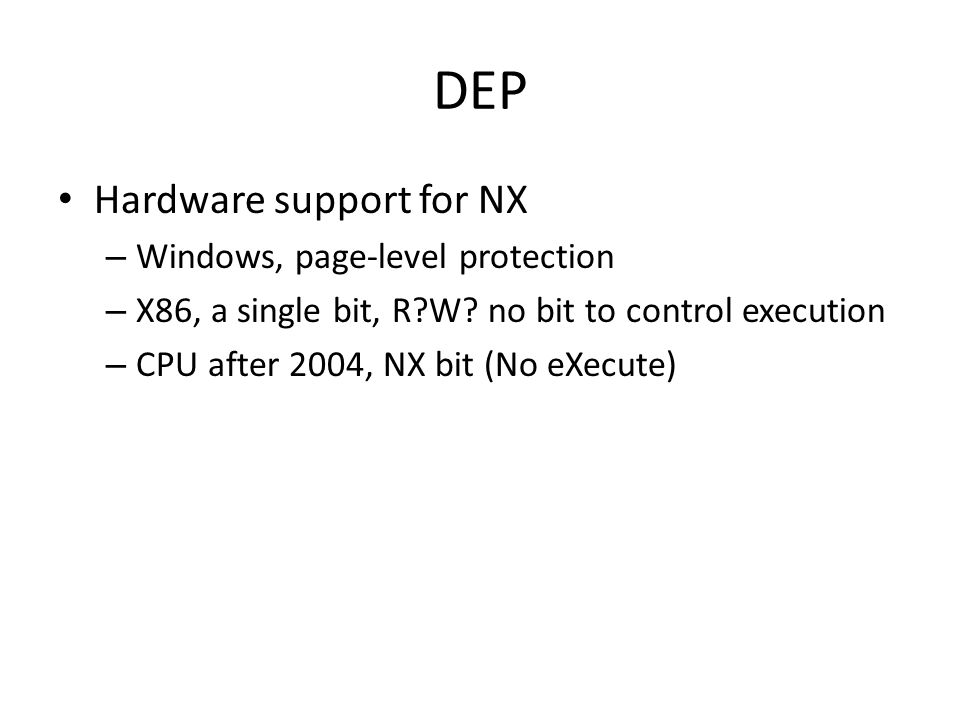 DEP Hardware support for NX – Windows, page-level protection – X86, a single bit, R?W.