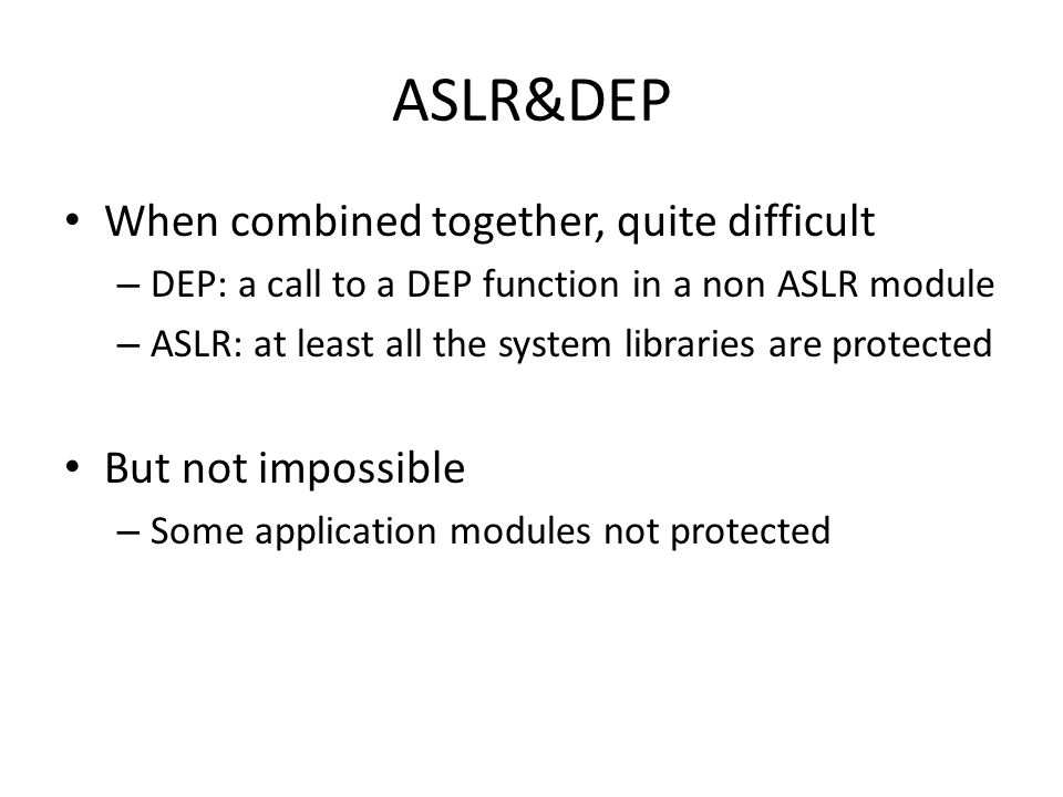 When combined together, quite difficult – DEP: a call to a DEP function in a non ASLR module – ASLR: at least all the system libraries are protected But not impossible – Some application modules not protected