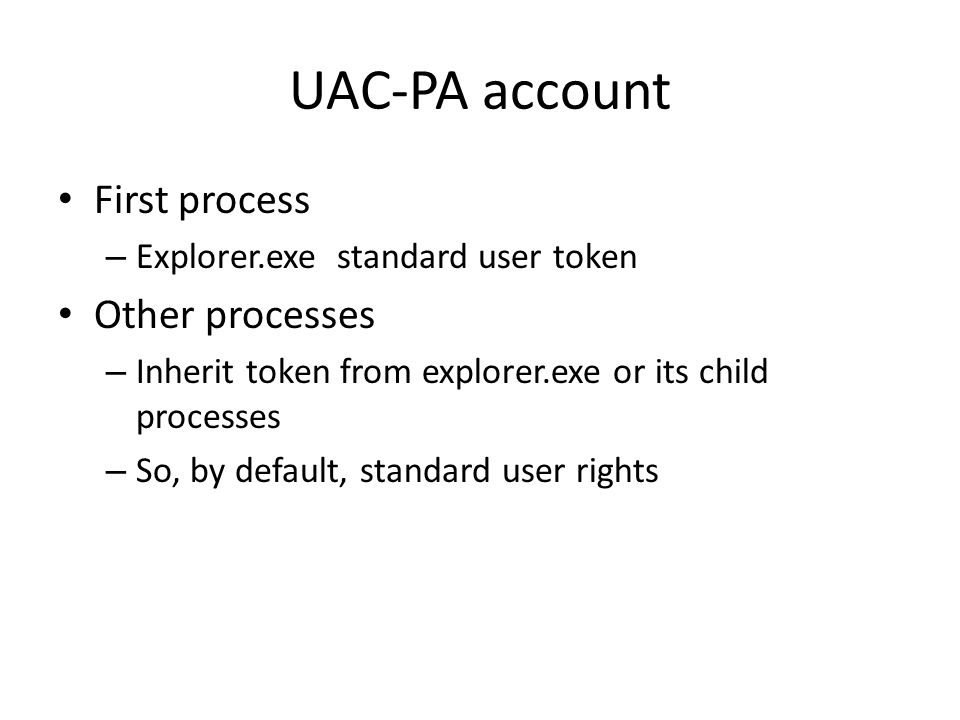 UAC-PA account First process – Explorer.exe standard user token Other processes – Inherit token from explorer.exe or its child processes – So, by default, standard user rights