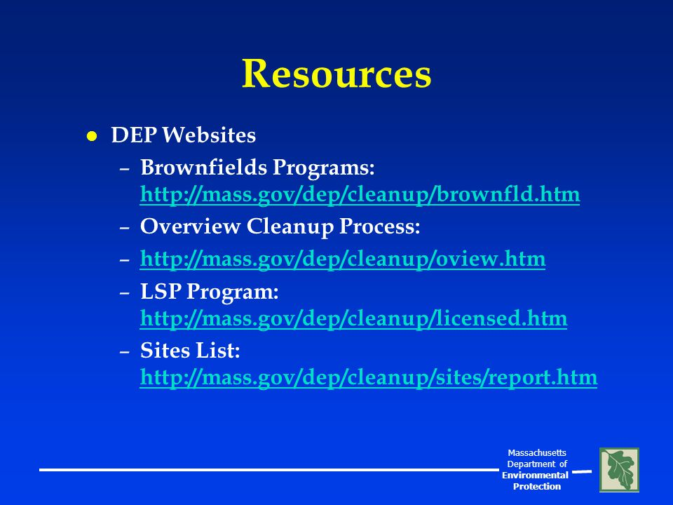 Massachusetts Department of Environmental Protection Resources l DEP Websites – Brownfields Programs: http://mass.gov/dep/cleanup/brownfld.htm http://mass.gov/dep/cleanup/brownfld.htm – Overview Cleanup Process: – http://mass.gov/dep/cleanup/oview.htm http://mass.gov/dep/cleanup/oview.htm – LSP Program: http://mass.gov/dep/cleanup/licensed.htm http://mass.gov/dep/cleanup/licensed.htm – Sites List: http://mass.gov/dep/cleanup/sites/report.htm http://mass.gov/dep/cleanup/sites/report.htm