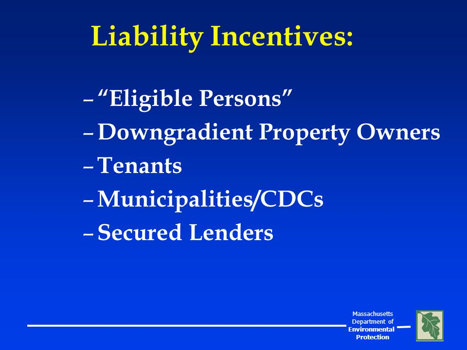 Massachusetts Department of Environmental Protection Liability Incentives: – Eligible Persons – Downgradient Property Owners – Tenants – Municipalities/CDCs – Secured Lenders