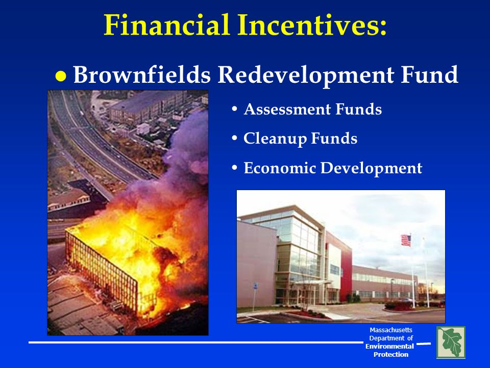 Massachusetts Department of Environmental Protection Financial Incentives: l Brownfields Redevelopment Fund Assessment Funds Cleanup Funds Economic Development
