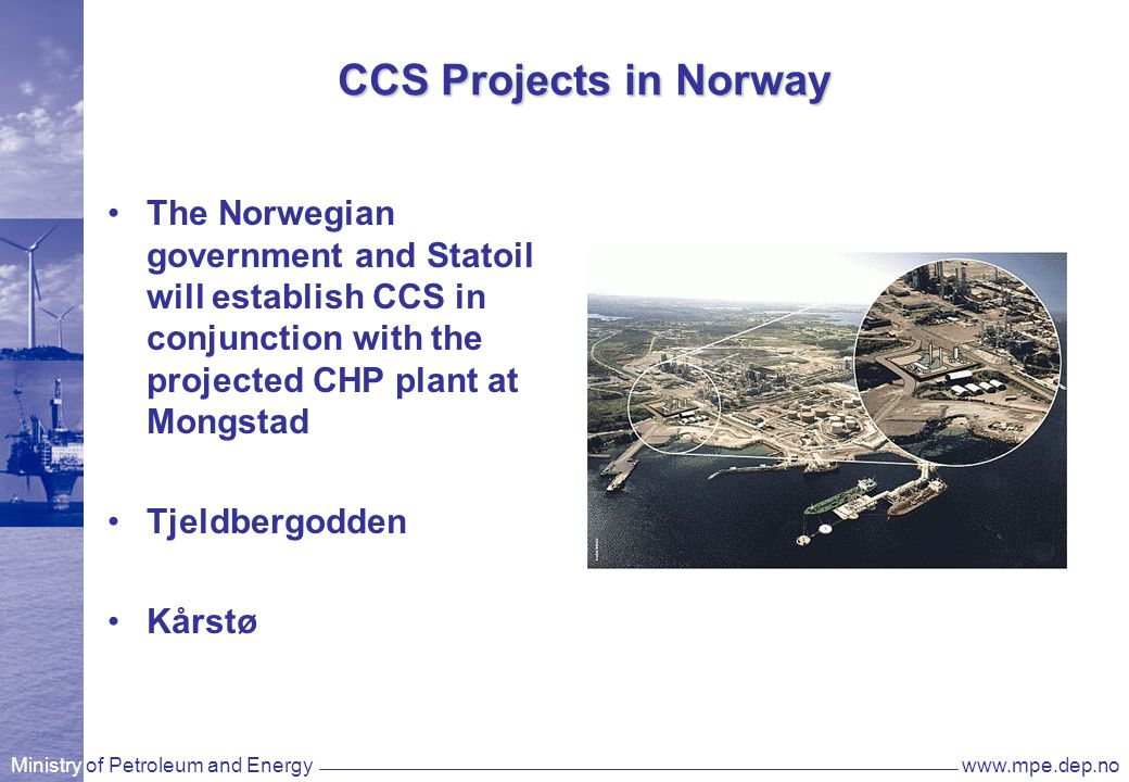 Ministry of Petroleum and Energywww.mpe.dep.no CCS Projects in Norway The Norwegian government and Statoil will establish CCS in conjunction with the projected CHP plant at Mongstad Tjeldbergodden Kårstø