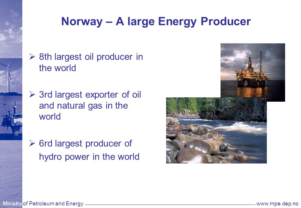 Ministry of Petroleum and Energywww.mpe.dep.no Norway – A large Energy Producer  8th largest oil producer in the world  3rd largest exporter of oil and natural gas in the world  6rd largest producer of hydro power in the world