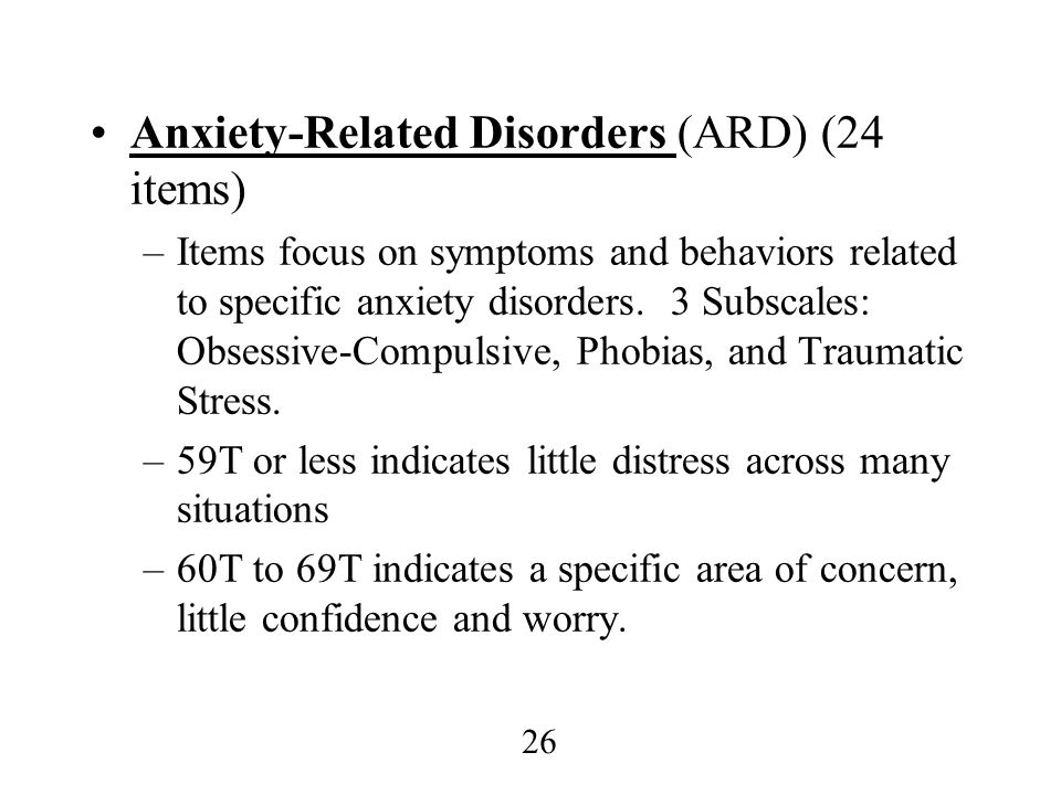 26 Anxiety-Related Disorders (ARD) (24 items) –Items focus on symptoms and behaviors related to specific anxiety disorders. 3 Subscales: Obsessive-Com