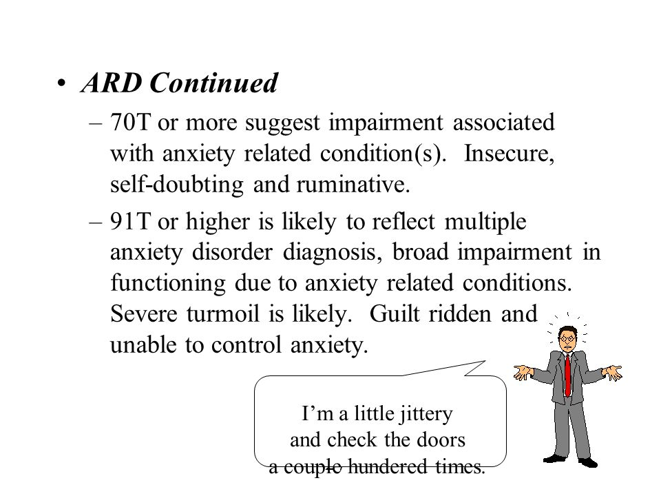 27 ARD Continued –70T or more suggest impairment associated with anxiety related condition(s). Insecure, self-doubting and ruminative. –91T or higher
