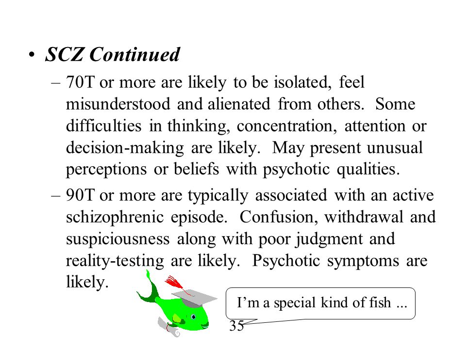35 SCZ Continued –70T or more are likely to be isolated, feel misunderstood and alienated from others. Some difficulties in thinking, concentration, a
