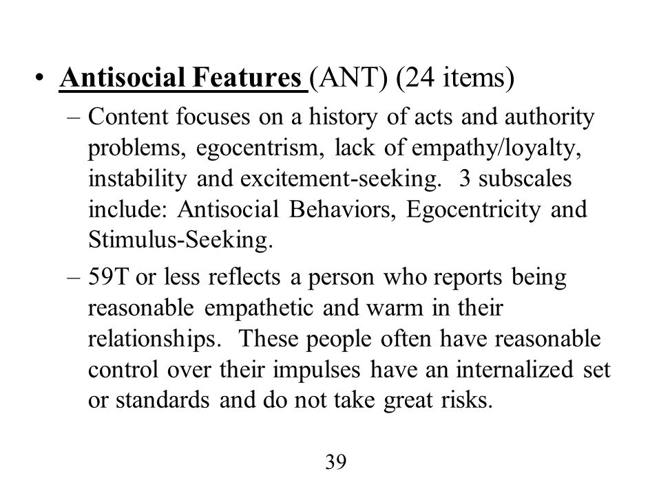39 Antisocial Features (ANT) (24 items) –Content focuses on a history of acts and authority problems, egocentrism, lack of empathy/loyalty, instabilit