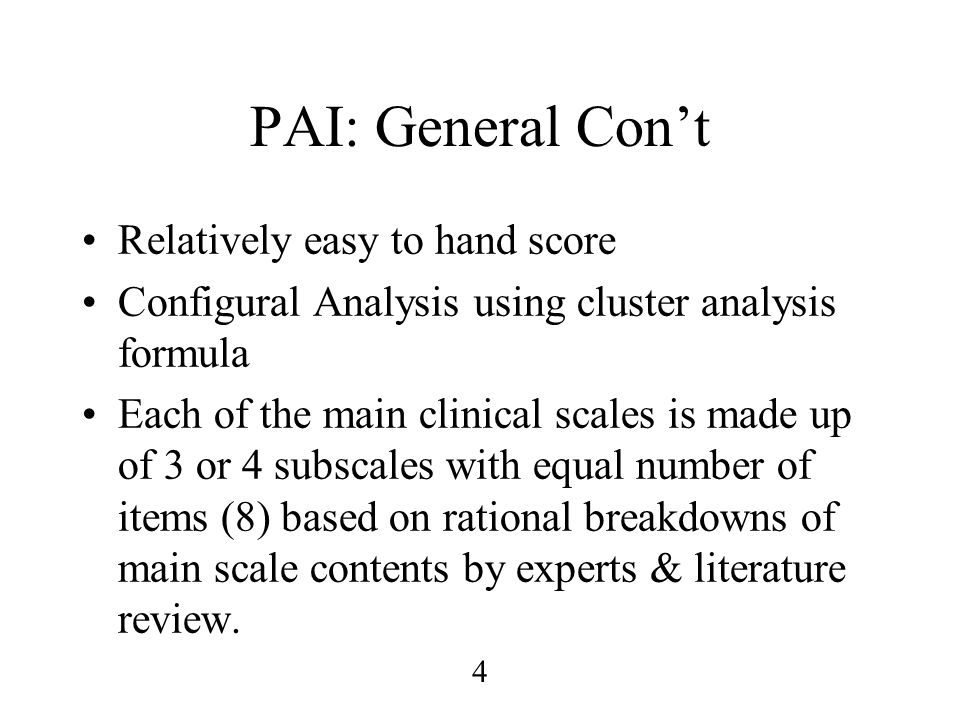 4 PAI: General Con't Relatively easy to hand score Configural Analysis using cluster analysis formula Each of the main clinical scales is made up of 3