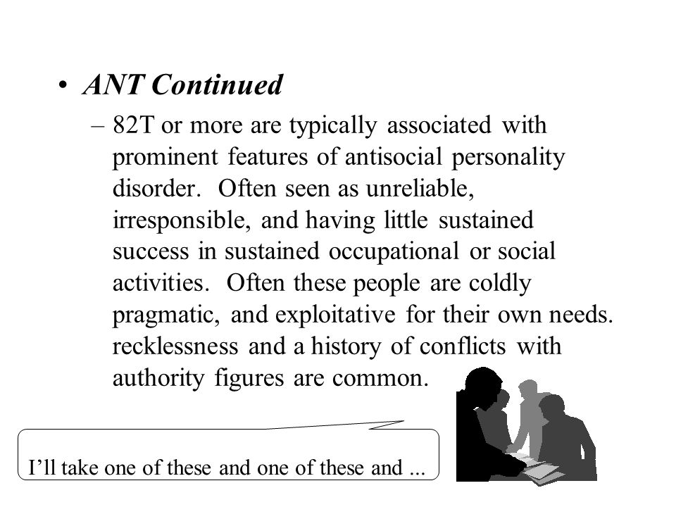 41 ANT Continued –82T or more are typically associated with prominent features of antisocial personality disorder. Often seen as unreliable, irrespons
