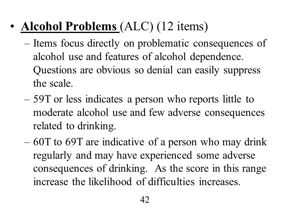 42 Alcohol Problems (ALC) (12 items) –Items focus directly on problematic consequences of alcohol use and features of alcohol dependence. Questions ar