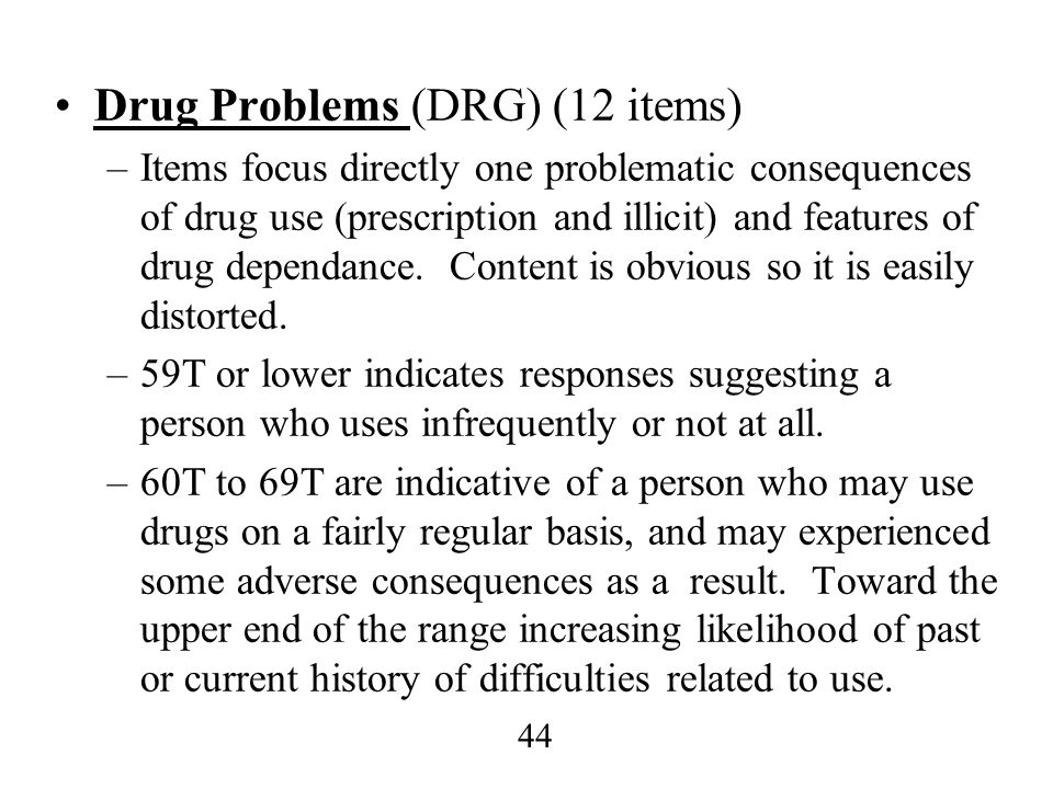 44 Drug Problems (DRG) (12 items) –Items focus directly one problematic consequences of drug use (prescription and illicit) and features of drug depen
