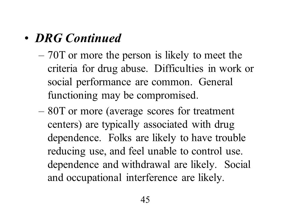 45 DRG Continued –70T or more the person is likely to meet the criteria for drug abuse. Difficulties in work or social performance are common. General