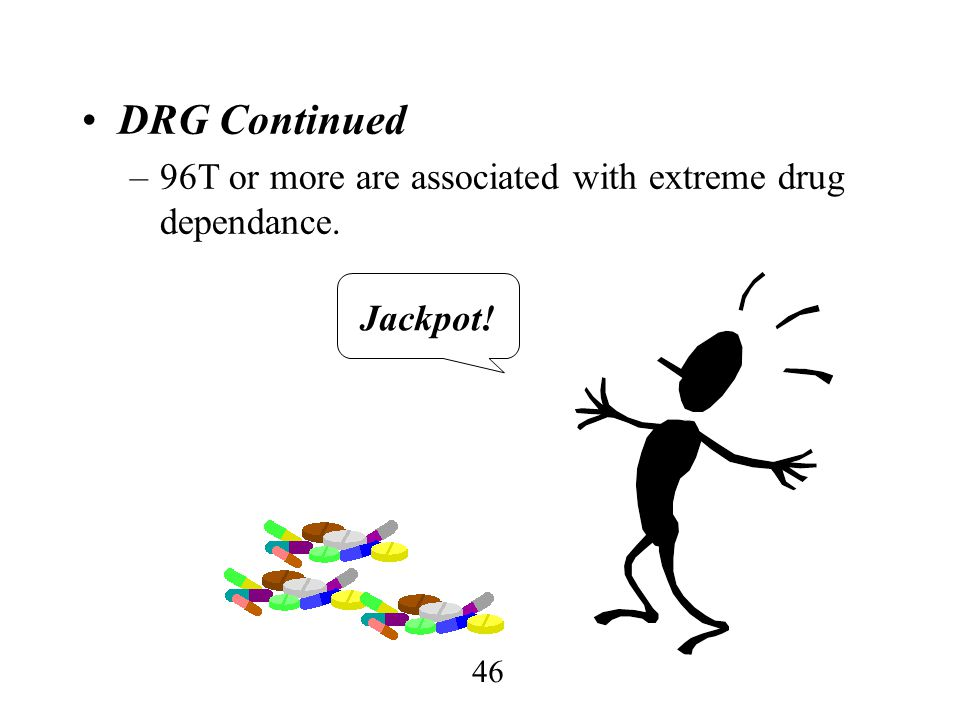 46 DRG Continued –96T or more are associated with extreme drug dependance. Jackpot!