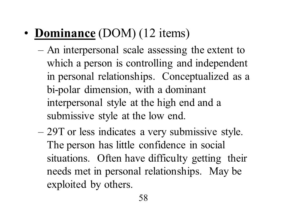 58 Dominance (DOM) (12 items) –An interpersonal scale assessing the extent to which a person is controlling and independent in personal relationships.