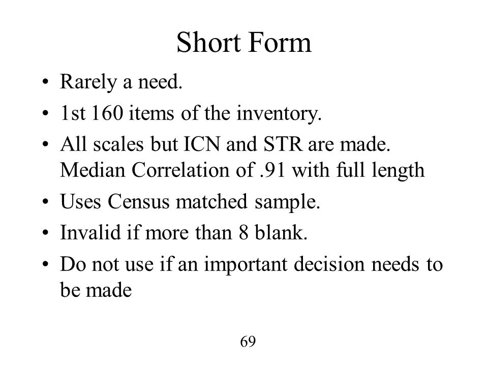 69 Short Form Rarely a need. 1st 160 items of the inventory. All scales but ICN and STR are made. Median Correlation of.91 with full length Uses Censu