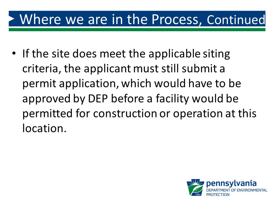 If the site does meet the applicable siting criteria, the applicant must still submit a permit application, which would have to be approved by DEP before a facility would be permitted for construction or operation at this location.