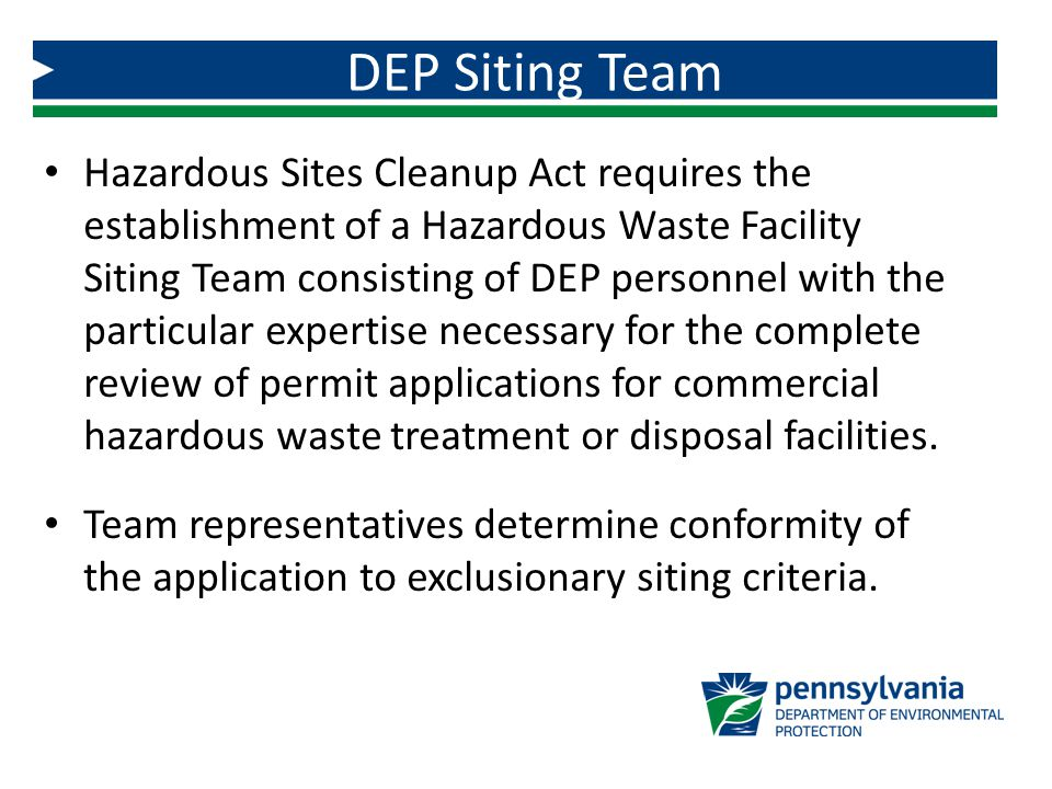 Hazardous Sites Cleanup Act requires the establishment of a Hazardous Waste Facility Siting Team consisting of DEP personnel with the particular expertise necessary for the complete review of permit applications for commercial hazardous waste treatment or disposal facilities.