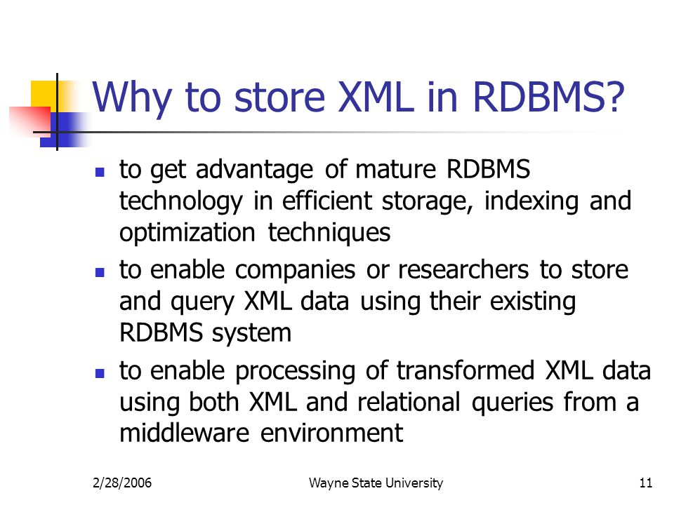 2/28/2006Wayne State University11 Why to store XML in RDBMS? to get advantage of mature RDBMS technology in efficient storage, indexing and optimizati