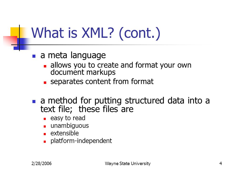 2/28/2006Wayne State University4 What is XML? (cont.) a meta language allows you to create and format your own document markups separates content from
