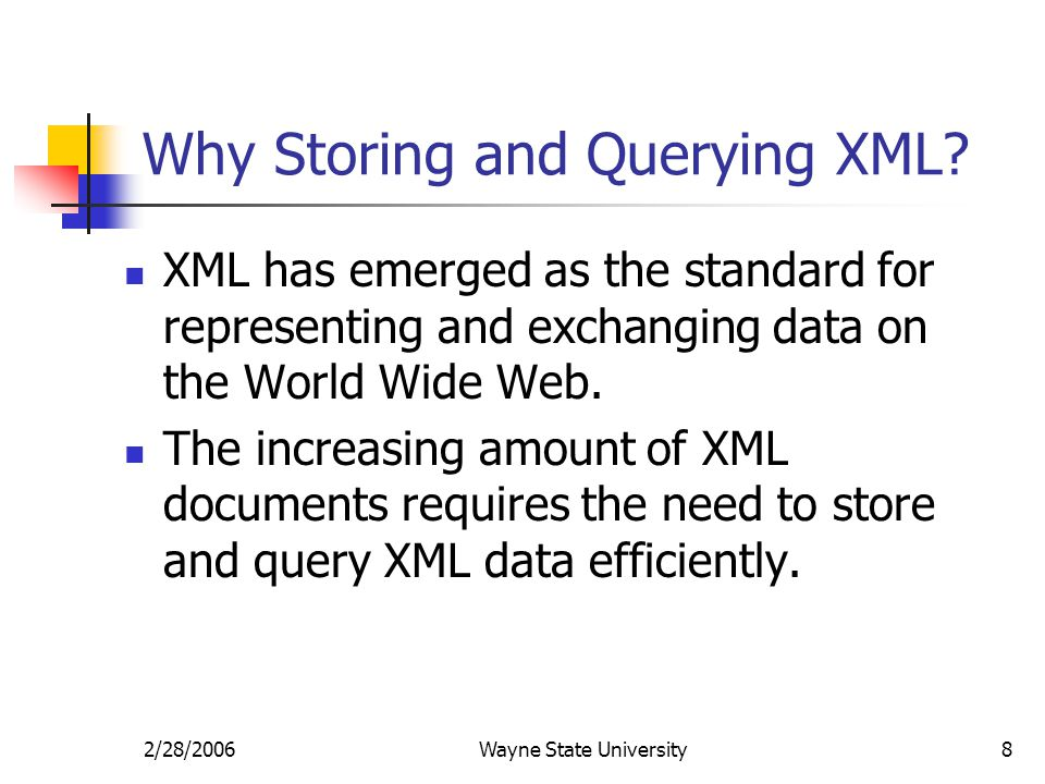 2/28/2006Wayne State University8 Why Storing and Querying XML? XML has emerged as the standard for representing and exchanging data on the World Wide