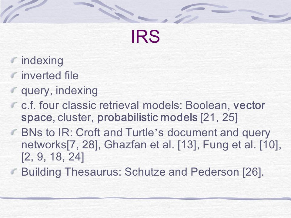 IRS indexing inverted file query, indexing c.f. four classic retrieval models: Boolean, vector space, cluster, probabilistic models [21, 25] BNs to IR