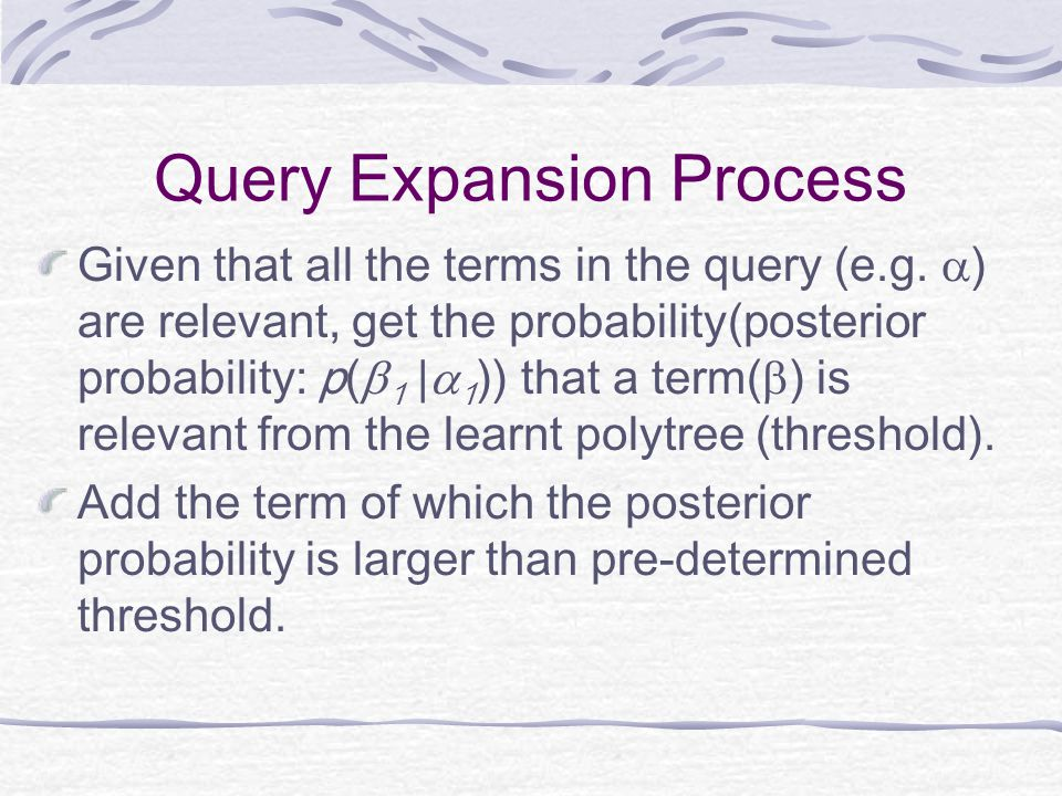 Query Expansion Process Given that all the terms in the query (e.g.  ) are relevant, get the probability(posterior probability: p(  1 |  1 )) that