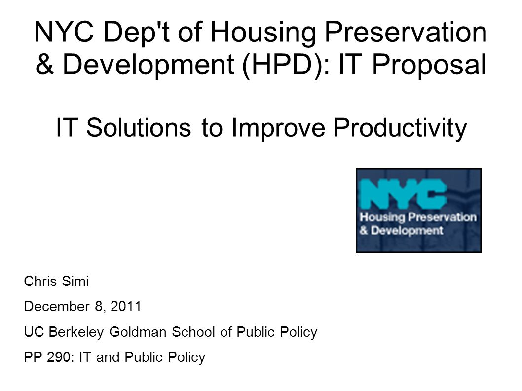 NYC Dep t of Housing Preservation & Development (HPD): IT Proposal IT Solutions to Improve Productivity Chris Simi December 8, 2011 UC Berkeley Goldman School of Public Policy PP 290: IT and Public Policy