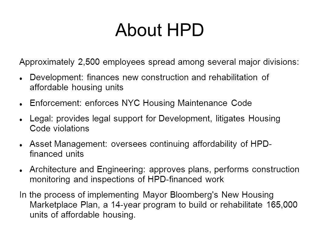 About HPD Approximately 2,500 employees spread among several major divisions: Development: finances new construction and rehabilitation of affordable housing units Enforcement: enforces NYC Housing Maintenance Code Legal: provides legal support for Development, litigates Housing Code violations Asset Management: oversees continuing affordability of HPD- financed units Architecture and Engineering: approves plans, performs construction monitoring and inspections of HPD-financed work In the process of implementing Mayor Bloomberg s New Housing Marketplace Plan, a 14-year program to build or rehabilitate 165,000 units of affordable housing.