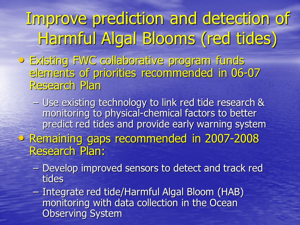 Improve prediction and detection of Harmful Algal Blooms (red tides) Existing FWC collaborative program funds elements of priorities recommended in 06-07 Research Plan Existing FWC collaborative program funds elements of priorities recommended in 06-07 Research Plan –Use existing technology to link red tide research & monitoring to physical-chemical factors to better predict red tides and provide early warning system Remaining gaps recommended in 2007-2008 Research Plan: Remaining gaps recommended in 2007-2008 Research Plan: –Develop improved sensors to detect and track red tides –Integrate red tide/Harmful Algal Bloom (HAB) monitoring with data collection in the Ocean Observing System