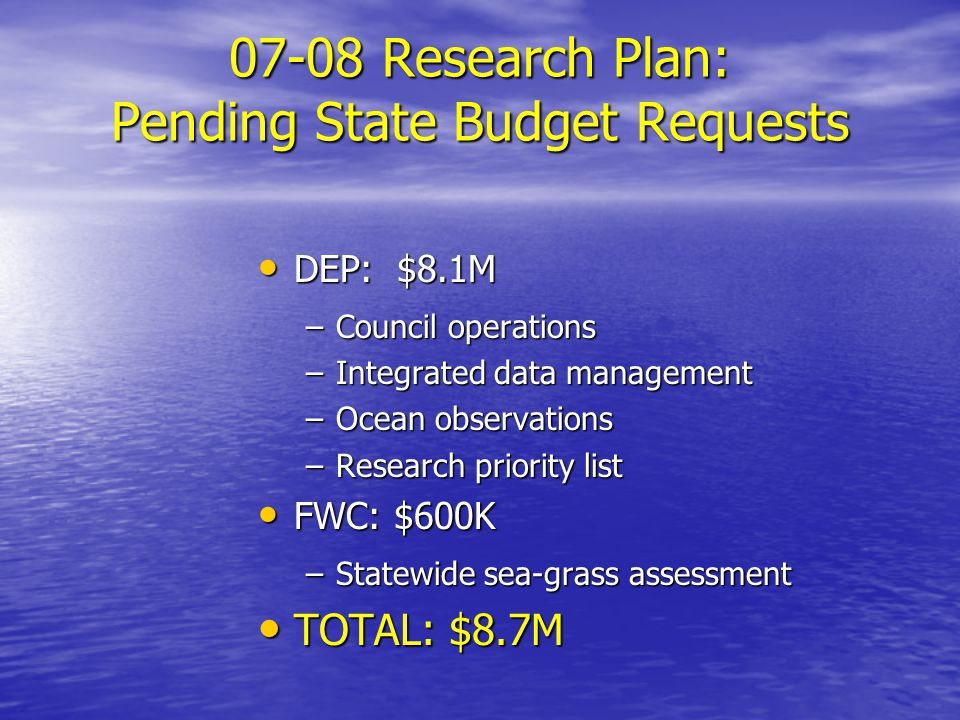 07-08 Research Plan: Pending State Budget Requests DEP: $8.1M DEP: $8.1M –Council operations –Integrated data management –Ocean observations –Research priority list FWC: $600K FWC: $600K –Statewide sea-grass assessment TOTAL: $8.7M TOTAL: $8.7M
