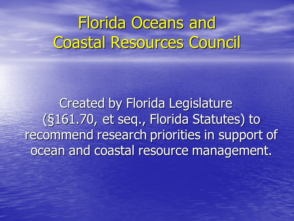 Created by Florida Legislature (§161.70, et seq., Florida Statutes) to recommend research priorities in support of ocean and coastal resource management.