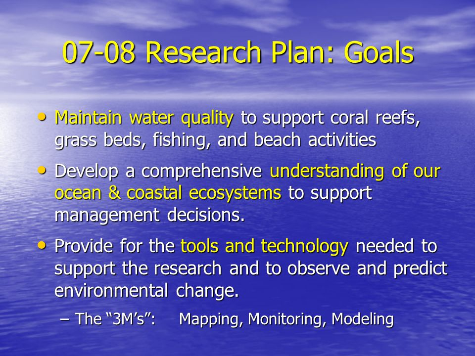 07-08 Research Plan: Goals Maintain water quality to support coral reefs, grass beds, fishing, and beach activities Maintain water quality to support coral reefs, grass beds, fishing, and beach activities Develop a comprehensive understanding of our ocean & coastal ecosystems to support management decisions.