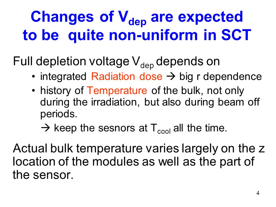 4 Changes of V dep are expected to be quite non-uniform in SCT Full depletion voltage V dep depends on integrated Radiation dose  big r dependence history of Temperature of the bulk, not only during the irradiation, but also during beam off periods.