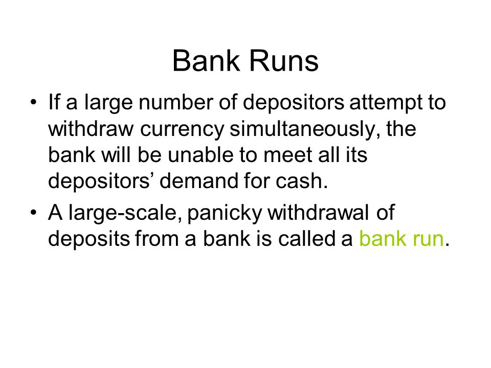 Bank Runs If a large number of depositors attempt to withdraw currency simultaneously, the bank will be unable to meet all its depositors' demand for cash.