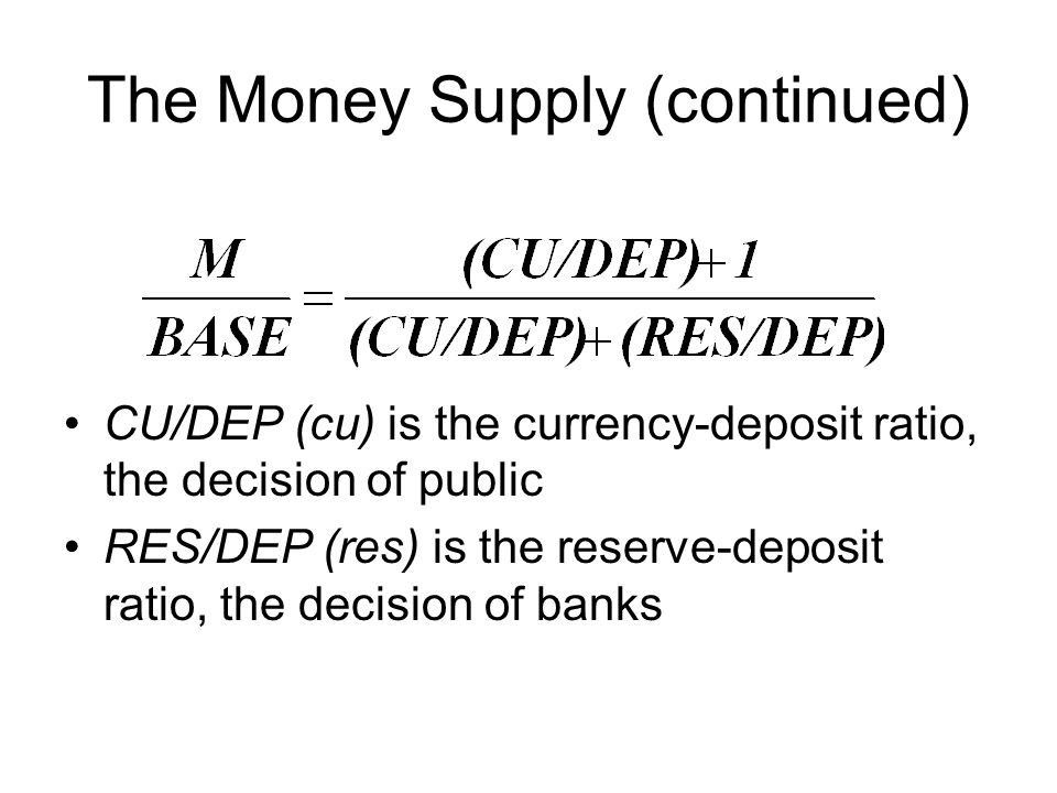 The Money Supply (continued) CU/DEP (cu) is the currency-deposit ratio, the decision of public RES/DEP (res) is the reserve-deposit ratio, the decision of banks