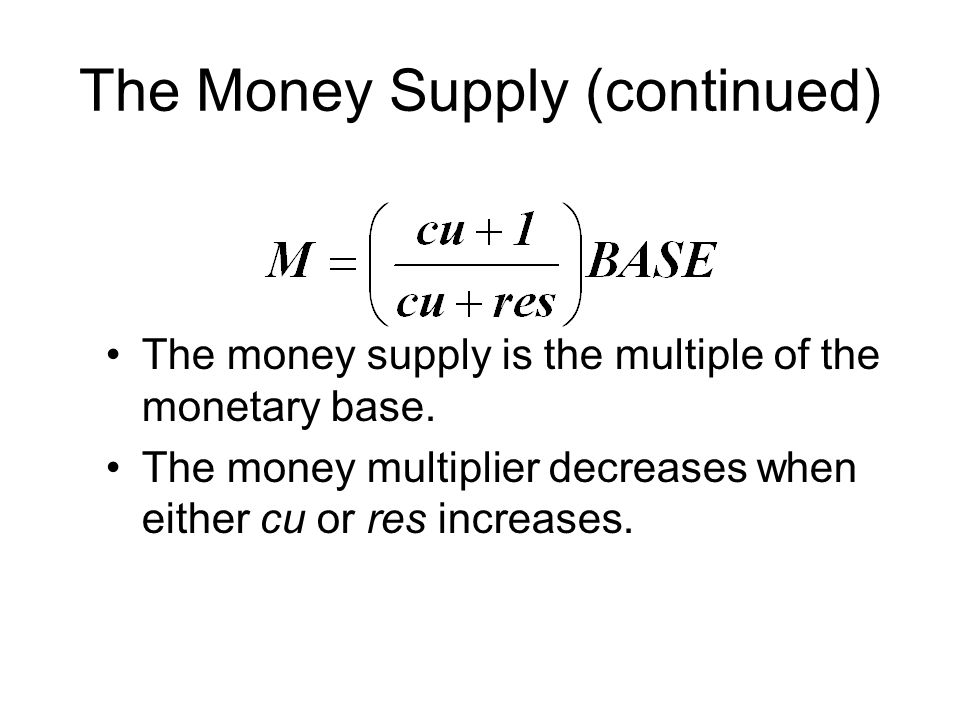 The Money Supply (continued) The money supply is the multiple of the monetary base.
