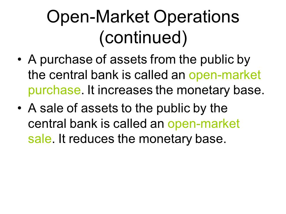 Open-Market Operations (continued) A purchase of assets from the public by the central bank is called an open-market purchase.